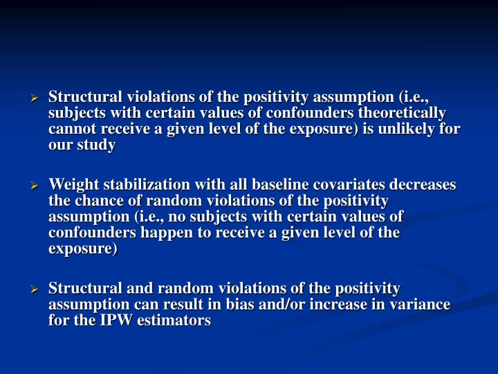 Structural violations of the positivity assumption (i.e., subjects with certain values of confounders theoretically cannot receive a given level of the exposure) is unlikely for our study