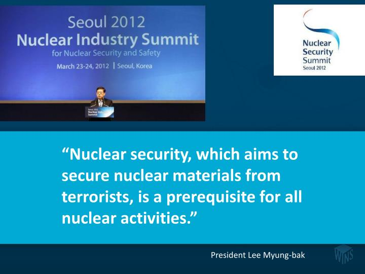 """Nuclear security, which aims to secure nuclear materials from terrorists, is a prerequisite for all nuclear activities."""