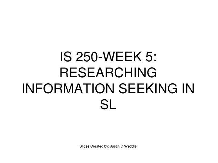 Is 250 week 5 researching information seeking in sl slides created by justin d weddle