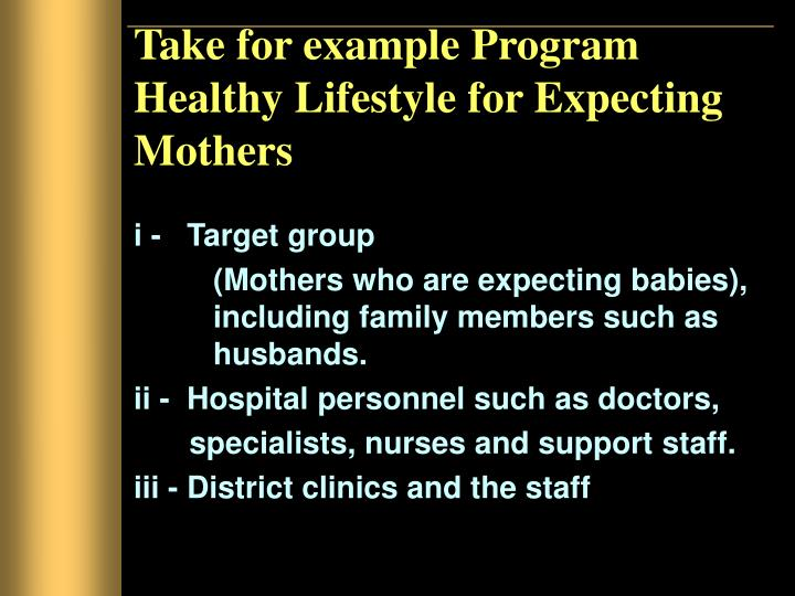 Take for example Program Healthy Lifestyle for Expecting Mothers