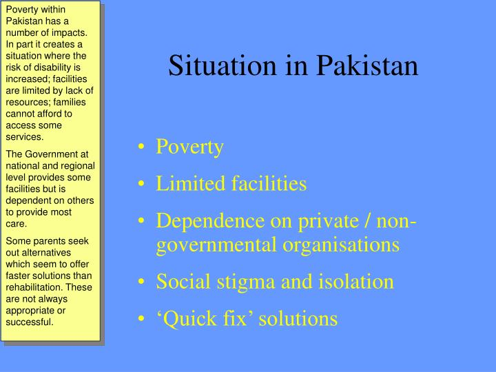 Poverty within Pakistan has a number of impacts. In part it creates a situation where the risk of disability is increased; facilities are limited by lack of resources; families cannot afford to access some services.