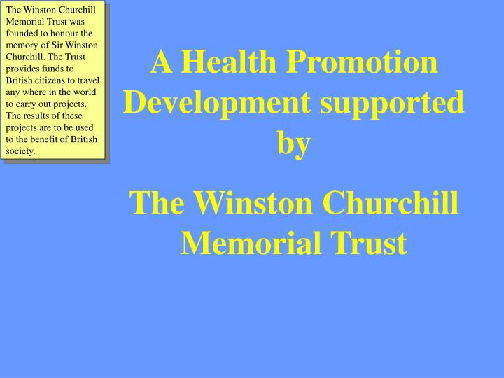 The Winston Churchill Memorial Trust was founded to honour the memory of Sir Winston Churchill. The Trust provides funds to British citizens to travel any where in the world to carry out projects. The results of these projects are to be used to the benefit of British society.