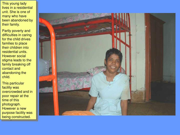 This young lady lives in a residential unit. She is one of many who have been abandoned by their family.