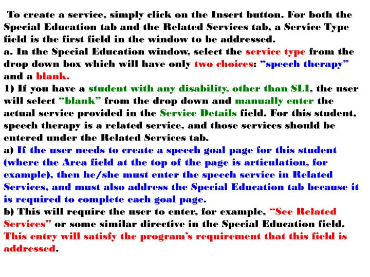 To create a service, simply click on the Insert button. For both the Special Education tab and the Related Services tab, a Service Type field is the first field in the window to be addressed.