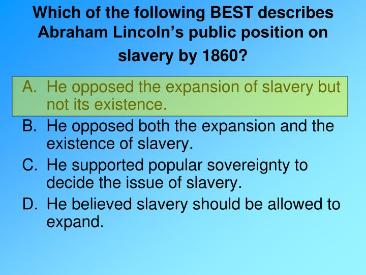 """lincoln and position on slavery Abraham lincoln and slavery  white public was likely to accept"""" 128 there was a sharp division between mr lincoln's moral position on slavery and his ."""