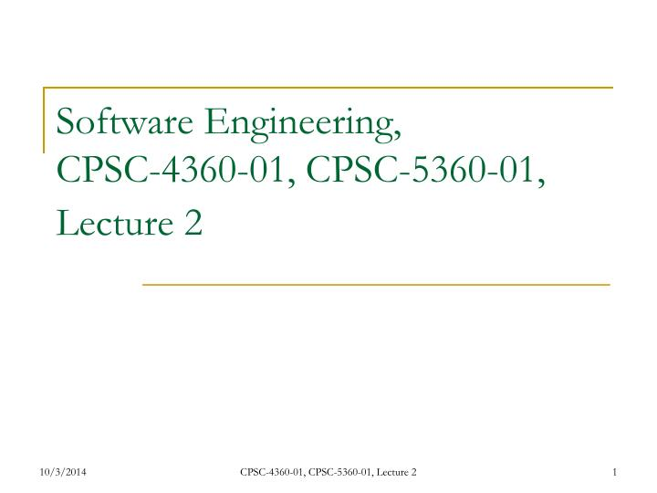 Software engineering cpsc 4360 01 cpsc 5360 01 lecture 2