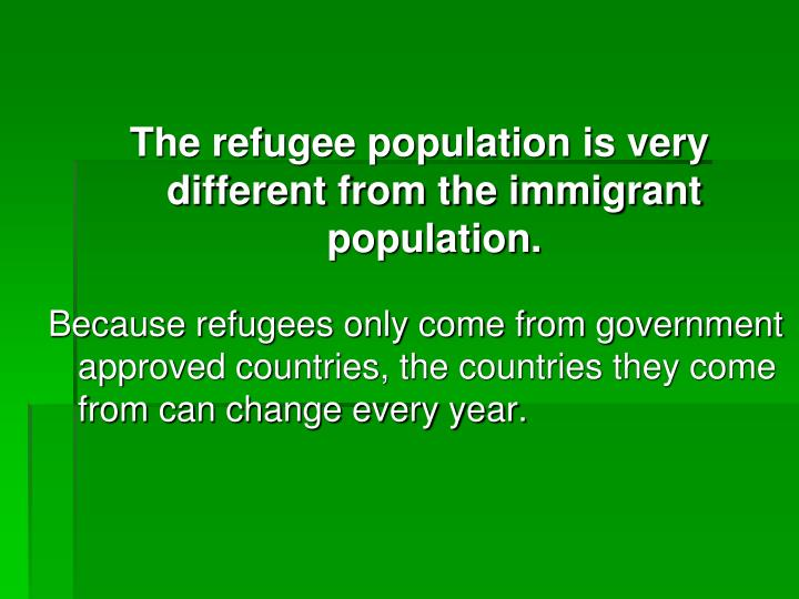 The refugee population is very different from the immigrant population.