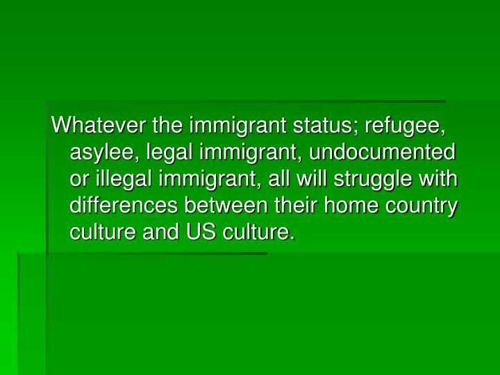 Whatever the immigrant status; refugee, asylee, legal immigrant, undocumented or illegal immigrant, all will struggle with differences between their home country culture and US culture.