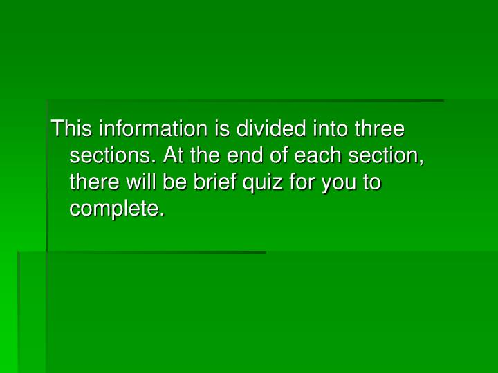 This information is divided into three sections. At the end of each section, there will be brief quiz for you to complete.