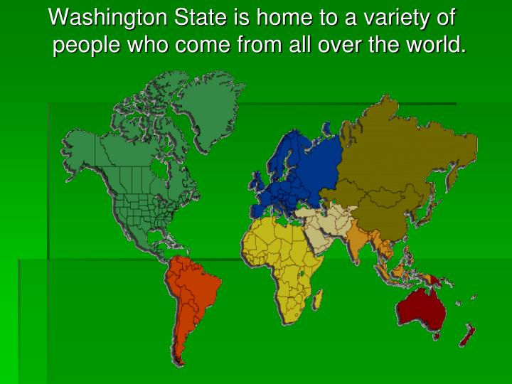 Washington State is home to a variety of people who come from all over the world.