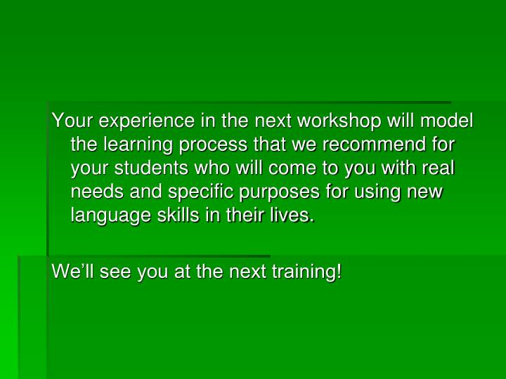 Your experience in the next workshop will model the learning process that we recommend for your students who will come to you with real needs and specific purposes for using new language skills in their lives.