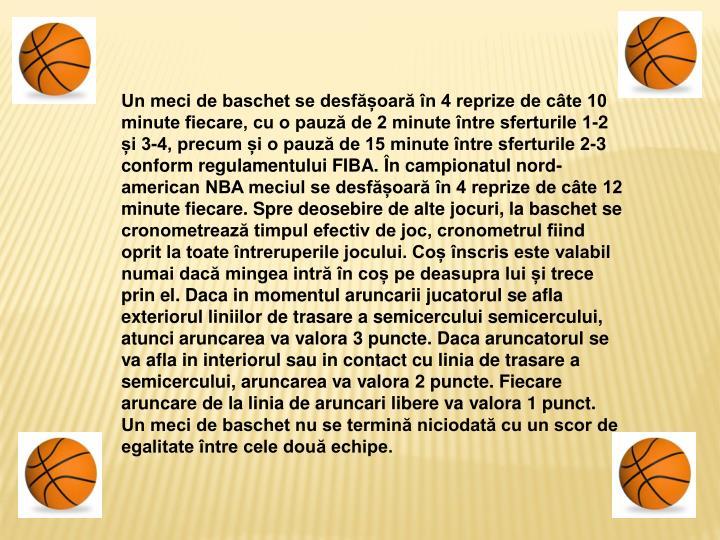 Un meci de baschet se desfășoară în 4 reprize de câte 10 minute fiecare, cu o pauză de 2 minute între sferturile 1-2 și 3-4, precum și o pauză de 15 minute între sferturile 2-3 conform regulamentului FIBA. În campionatul nord-american NBA meciul se desfășoară în 4 reprize de câte 12 minute fiecare. Spre deosebire de alte jocuri, la baschet se cronometrează timpul efectiv de joc, cronometrul fiind oprit la toate întreruperile jocului. Coș înscris este valabil numai dacă mingea intră în coș pe deasupra lui și trece prin el. Daca in momentul aruncarii jucatorul se afla exteriorul liniilor de trasare a semicercului semicercului, atunci aruncarea va valora 3 puncte. Daca aruncatorul se va afla in interiorul sau in contact cu linia de trasare a semicercului, aruncarea va valora 2 puncte. Fiecare aruncare de la linia de aruncari libere va valora 1 punct. Un meci de baschet nu se termină niciodată cu un scor de egalitate între cele două echipe.