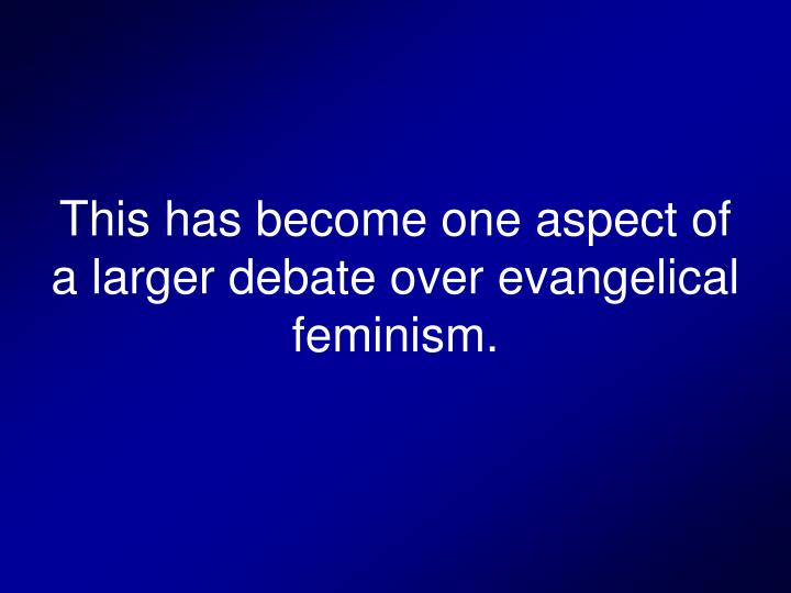 This has become one aspect of a larger debate over evangelical feminism