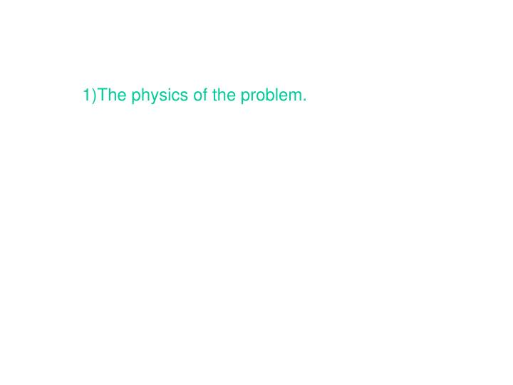 1)The physics of the problem.