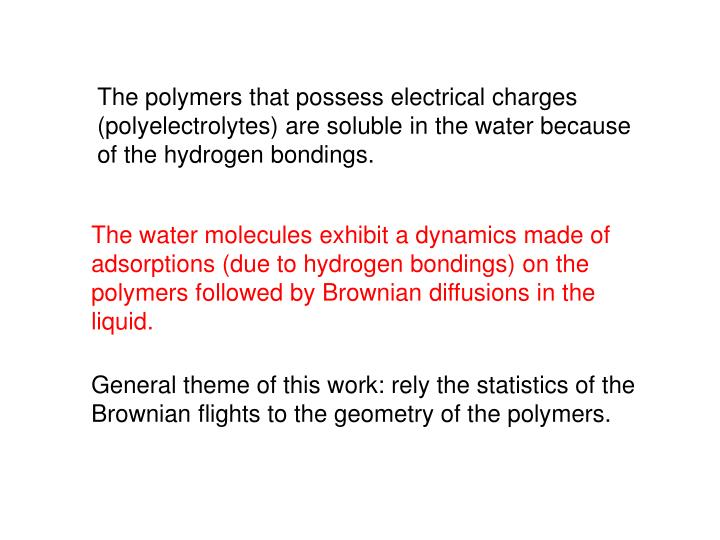 The polymers that possess electrical charges (polyelectrolytes) are soluble in the water because of the hydrogen bondings.