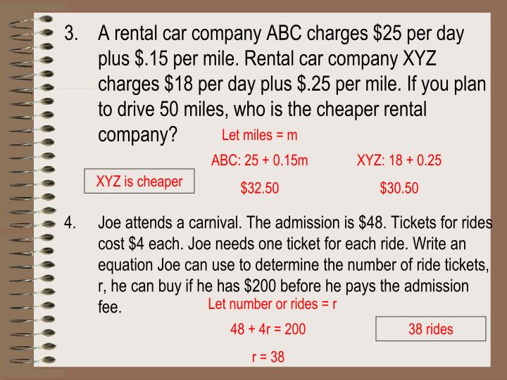 A rental car company ABC charges $25 per day plus $.15 per mile. Rental car company XYZ charges $18 per day plus $.25 per mile. If you plan to drive 50 miles, who is the cheaper rental company?