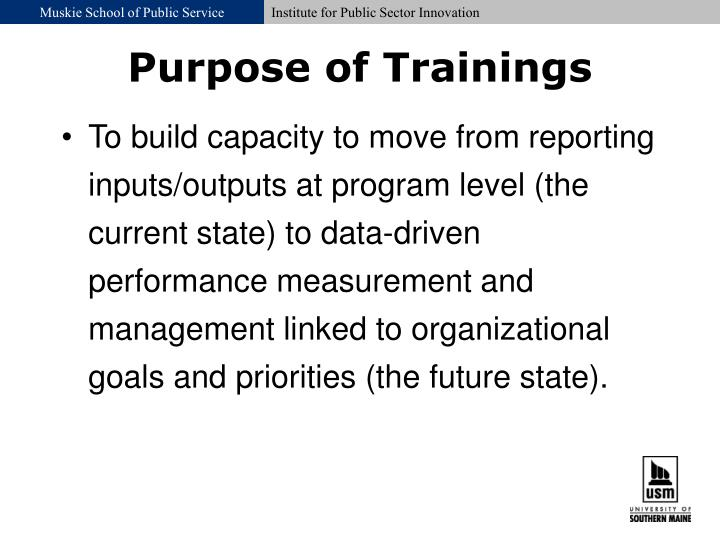 To build capacity to move from reporting inputs/outputs at program level (the current state) to data-driven performance measurement and management linked to organizational goals and priorities (the future state).