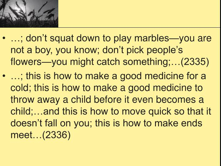 …; don't squat down to play marbles—you are not a boy, you know; don't pick people's flowers—you might catch something;…(2335)