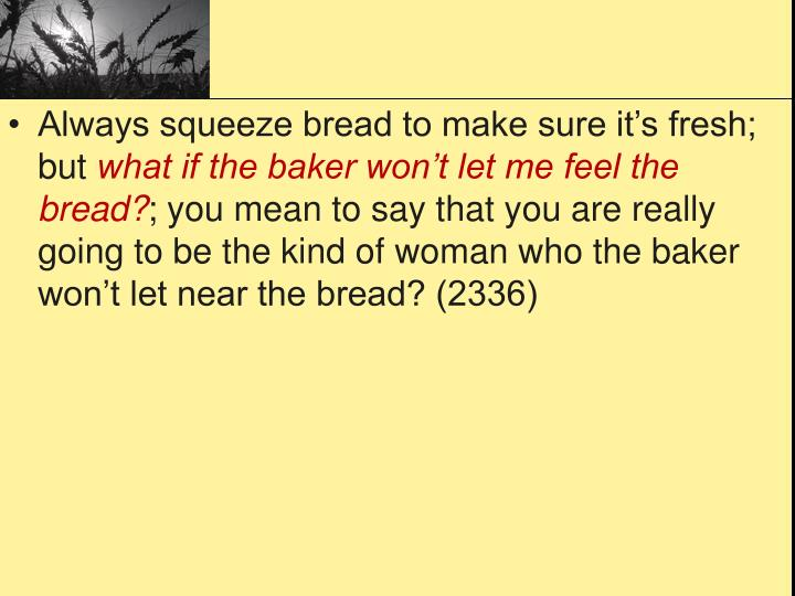 Always squeeze bread to make sure it's fresh; but