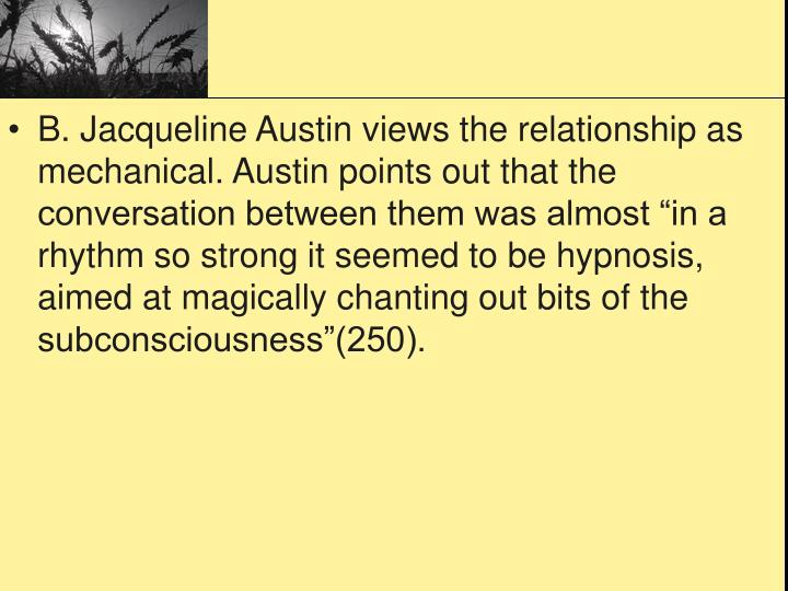 "B. Jacqueline Austin views the relationship as mechanical. Austin points out that the conversation between them was almost ""in a rhythm so strong it seemed to be hypnosis, aimed at magically chanting out bits of the subconsciousness""(250)."