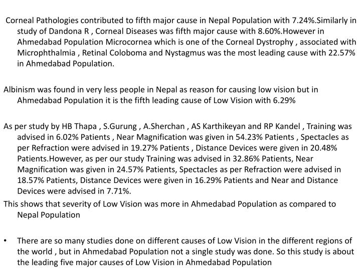 Corneal Pathologies contributed to fifth major cause in Nepal Population with 7.24%.Similarly in study of Dandona R , Corneal Diseases was fifth major cause with 8.60%.However in Ahmedabad Population Microcornea which is one of the Corneal Dystrophy , associated with Microphthalmia , Retinal Coloboma and Nystagmus was the most leading cause with 22.57%  in Ahmedabad Population.