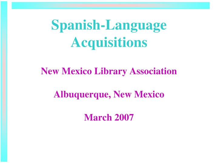 Spanish language acquisitions new mexico library association albuquerque new mexico march 2007