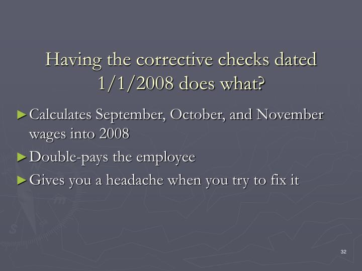 Having the corrective checks dated 1/1/2008 does what?