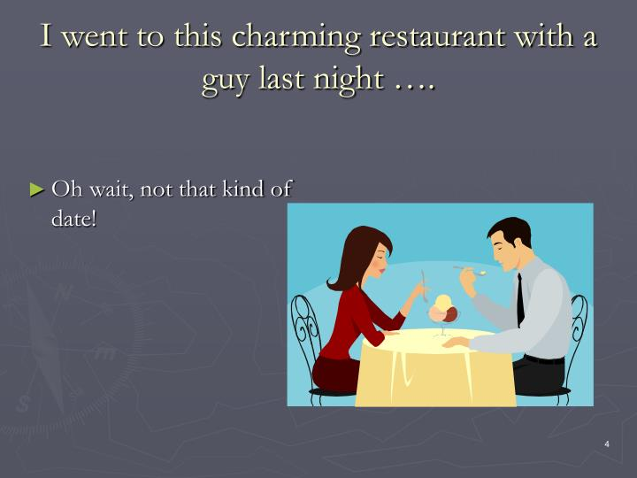 I went to this charming restaurant with a guy last night ….