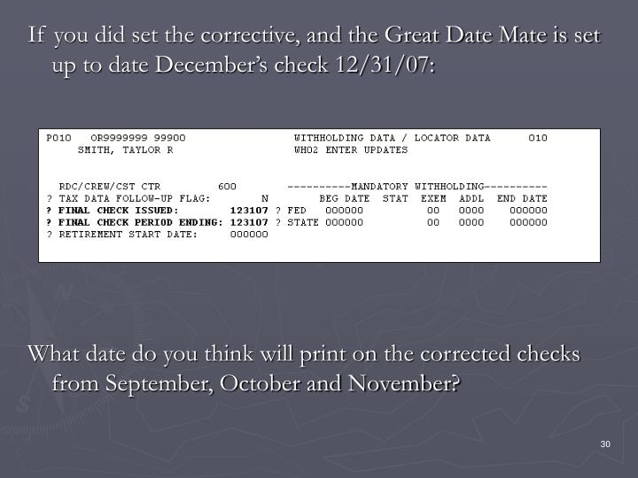 If you did set the corrective, and the Great Date Mate is set up to date December's check 12/31/07:
