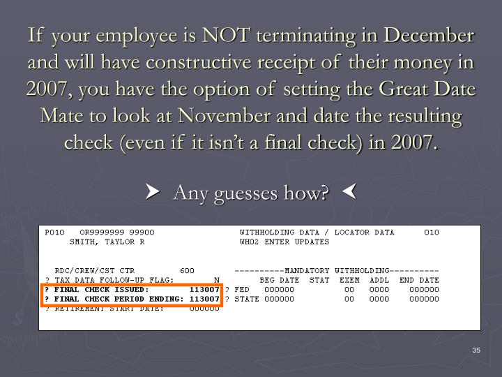 If your employee is NOT terminating in December and will have constructive receipt of their money in 2007, you have the option of setting the Great Date Mate to look at November and date the resulting check (even if it isn't a final check) in 2007.