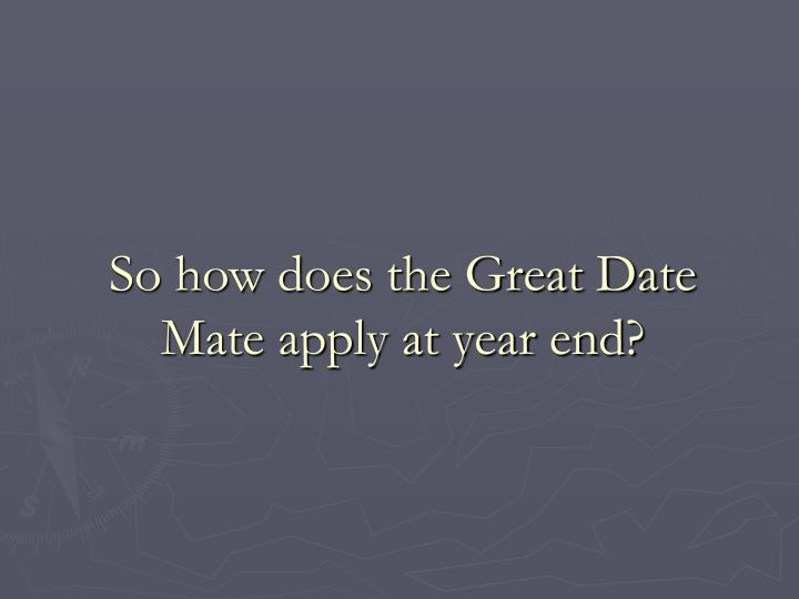 So how does the Great Date Mate apply at year end?