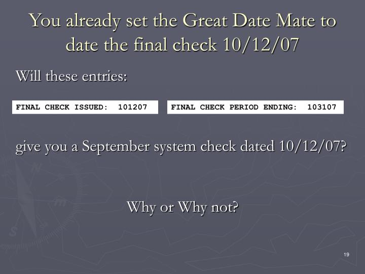 You already set the Great Date Mate to date the final check 10/12/07