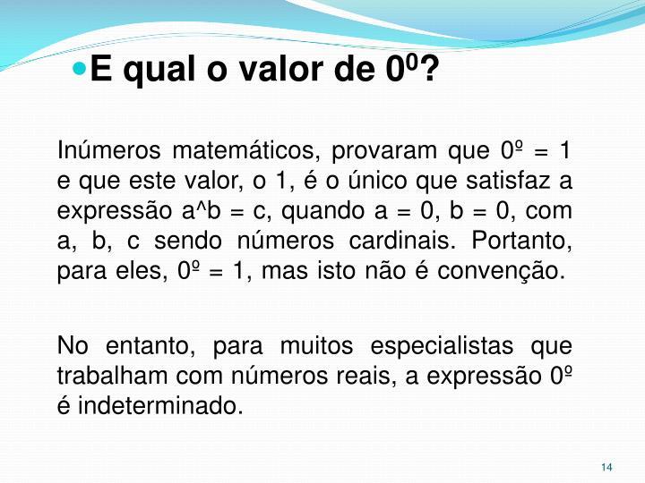 Inúmeros matemáticos, provaram que 0º = 1 e que este valor, o 1, é o único que satisfaz a expressão a^b = c, quando a = 0, b = 0, com a, b, c sendo números cardinais. Portanto, para eles, 0º = 1, mas isto não é convenção.