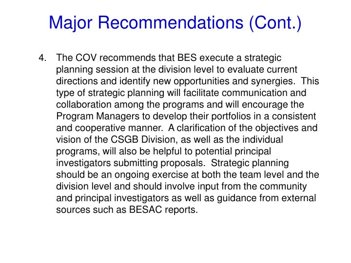 The COV recommends that BES execute a strategic planning session at the division level to evaluate current directions and identify new opportunities and synergies.  This type of strategic planning will facilitate communication and collaboration among the programs and will encourage the Program Managers to develop their portfolios in a consistent and cooperative manner.  A clarification of the objectives and vision of the CSGB Division, as well as the individual programs, will also be helpful to potential principal investigators submitting proposals.  Strategic planning should be an ongoing exercise at both the team level and the division level and should involve input from the community and principal investigators as well as guidance from external sources such as BESAC reports.