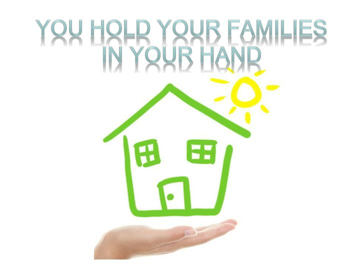 You hold your families in your hand