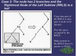 case 3 the node has 2 branches and the rightmost node of the left subtree rnls is a leaf