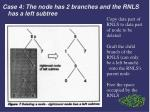 case 4 the node has 2 branches and the rnls has a left subtree