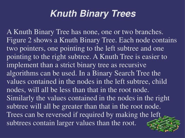 A Knuth Binary Tree has none, one or two branches. Figure 2 shows a Knuth Binary Tree. Each node contains two pointers, one pointing to the left subtree and one pointing to the right subtree. A Knuth Tree is easier to implement than a strict binary tree as recursive algorithms can be used. In a Binary Search Tree the values contained in the nodes in the left subtree, child nodes, will all be less than that in the root node. Similarly the values contained in the nodes in the right subtree will all be greater than that in the root node. Trees can be reversed if required by making the left subtrees contain larger values than the root.
