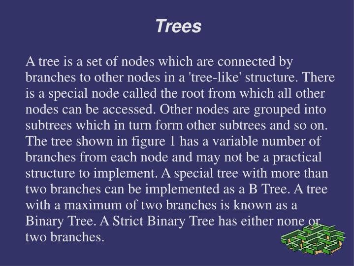 A tree is a set of nodes which are connected by branches to other nodes in a 'tree-like' structure. There is a special node called the root from which all other nodes can be accessed. Other nodes are grouped into subtrees which in turn form other subtrees and so on. The tree shown in figure 1 has a variable number of branches from each node and may not be a practical structure to implement. A special tree with more than two branches can be implemented as a B Tree. A tree with a maximum of two branches is known as a Binary Tree. A Strict Binary Tree has either none or two branches.