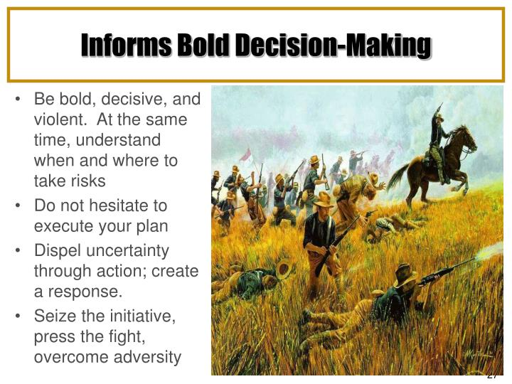 Be bold, decisive, and violent.  At the same time, understand when and where to take risks