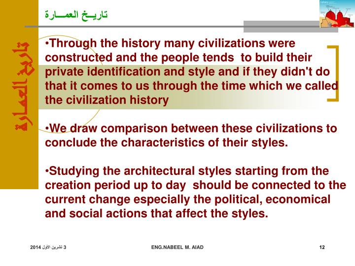 Through the history many civilizations were constructed and the people tends  to build their private identification and style and if they didn't do that it comes to us through the time which we called the civilization history