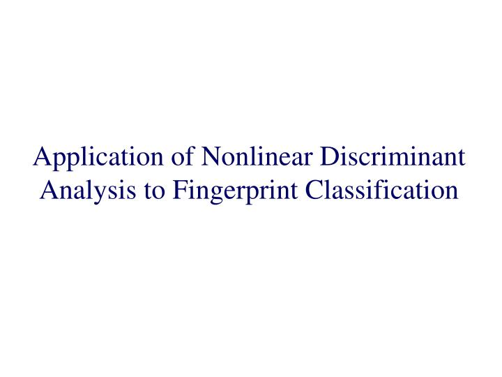 Application of Nonlinear Discriminant Analysis to Fingerprint Classification