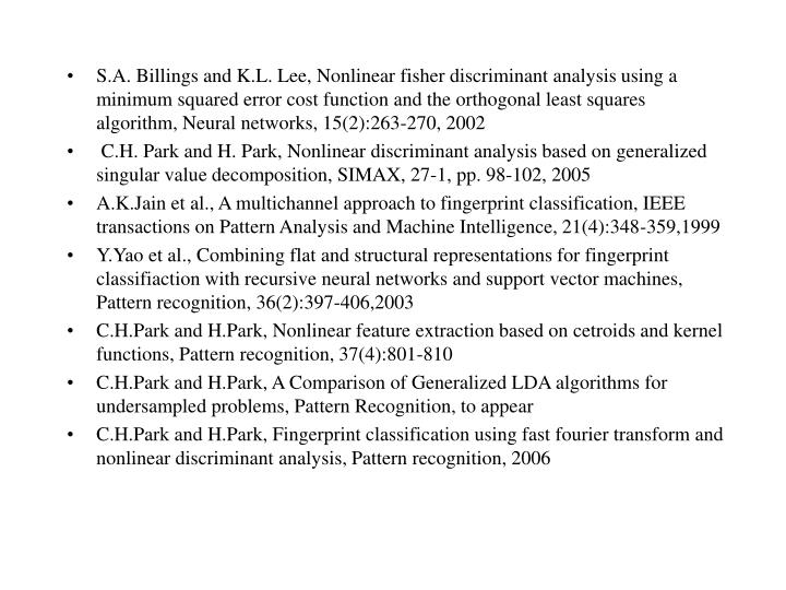 S.A. Billings and K.L. Lee, Nonlinear fisher discriminant analysis using a minimum squared error cost function and the orthogonal least squares algorithm, Neural networks, 15(2):263-270, 2002