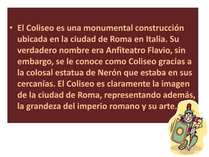 El Coliseo es una monumental construcción ubicada en la ciudad de Roma en Italia. Su verdadero nombre era Anfiteatro Flavio, sin embargo, se le conoce como Coliseo gracias a la colosal estatua de Nerón que estaba en sus cercanías. El Coliseo es claramente la imagen de la ciudad de Roma, representando además, la grandeza del imperio romano y su arte.