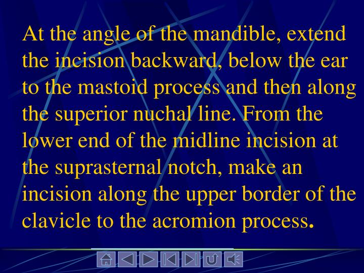 At the angle of the mandible, extend the incision backward, below the ear to the mastoid process and then along the superior nuchal line. From the lower end of the midline incision at the suprasternal notch, make an incision along the upper border of the clavicle to the acromion process