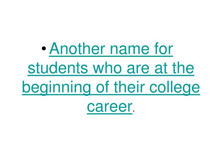 Another name for students who are at the beginning of their college career