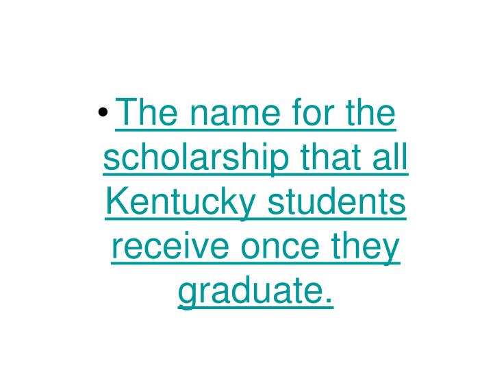 The name for the scholarship that all Kentucky students receive once they graduate.