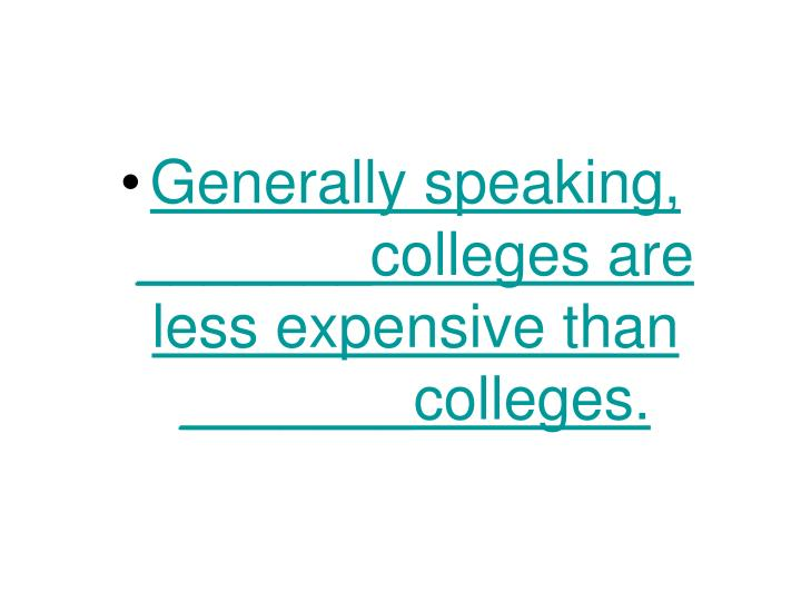 Generally speaking,    _______colleges are less expensive than  _______colleges.