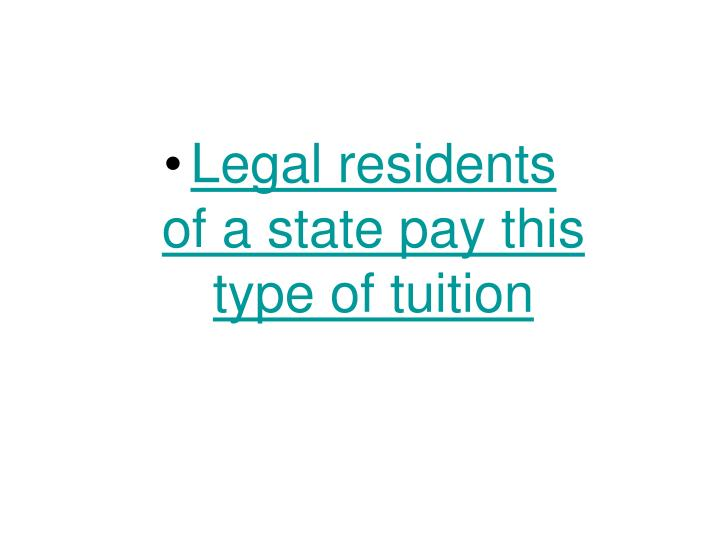 Legal residents                of a state pay this       type of tuition