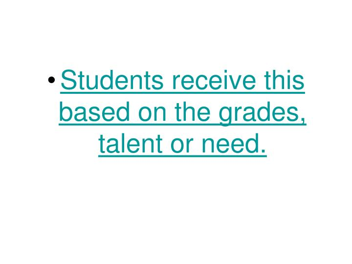 Students receive this based on the grades, talent or need.